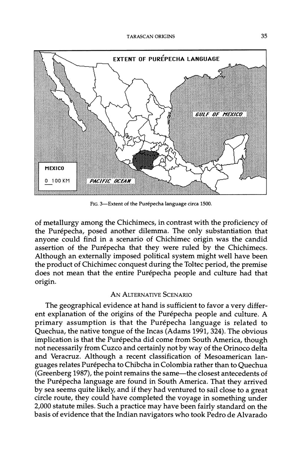 TARASCAN ORIGINS 35 FIG. 3-Extent of the Purepecha language circa 1500. of metallurgy among the Chichimecs, in contrast with the proficiency of the Purepecha, posed another dilemma.