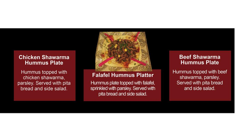 HUMMUS PLATTERS Your Choice of: Falafel 10.99, Chicken Shawarma 11.99, or Beef Shawarma 11.99 Chicken or Beef Shawarma Hummus Plate Hummus topped with chicken or beef schawarma, parsley.