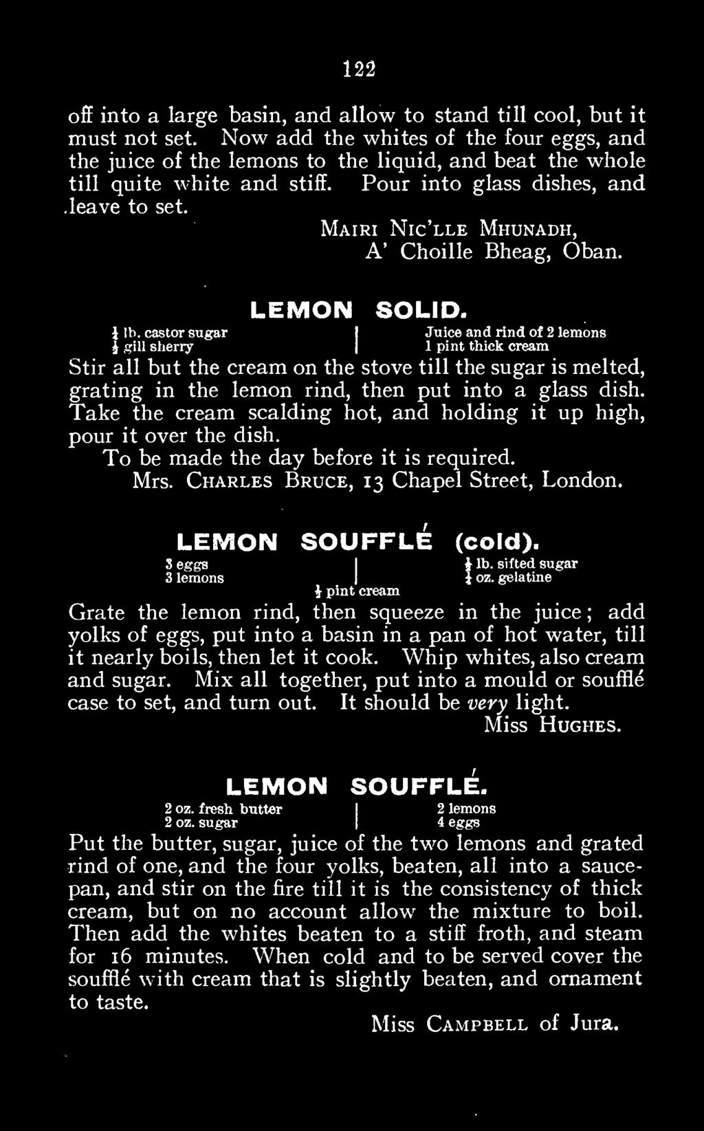 Take the cream scalding hot, and holding it up high, pour it over the dish. To be made the day before it is required. Mrs. Charles Bruce, 13 Chapel Street, London. S eggs LEMON SOUFFLE (cold).