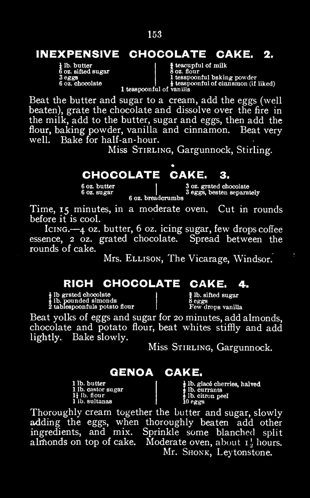 butter, 6 oz. icing sugar, few drops coffee essence, 2 oz. grated chocolate. Spread between the rounds of cake. Mrs. Ellison, The Vicarage, Windsor. RICH CHOCOLATE CAKE. 4. 1 J lb.