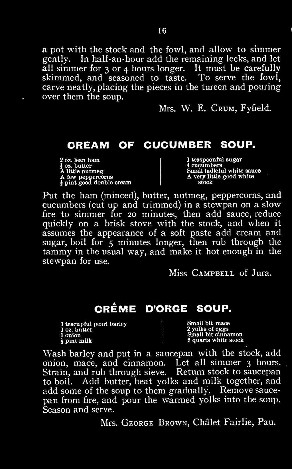 appearance of a soft paste add cream and sugar, boil for 5 minutes longer, then rub through the tammy in the usual way, and make it hot enough in the stewpan for use. Miss Campbell of Jura.