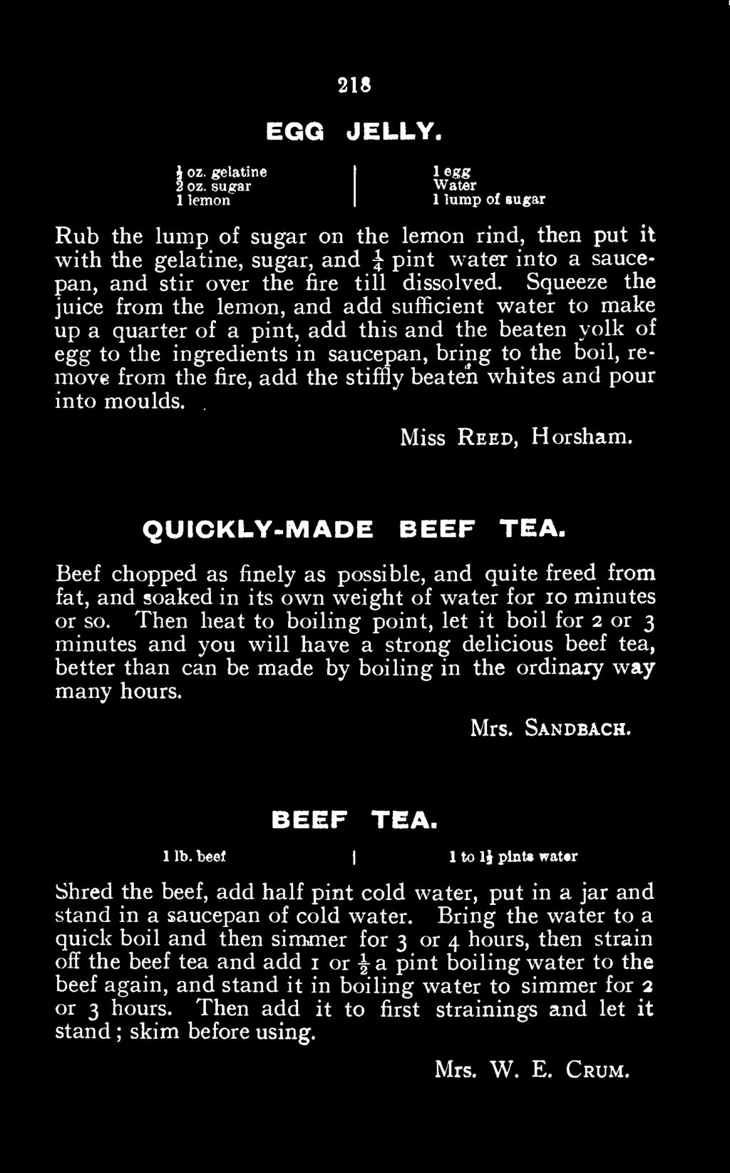 Then heat to boiling point, let it boil for 2 or 3 minutes and you will have a strong delicious beef tea, better than can be made by boiling in the ordinary way many hours. Mrs. Sandbach. BEEF TEA.