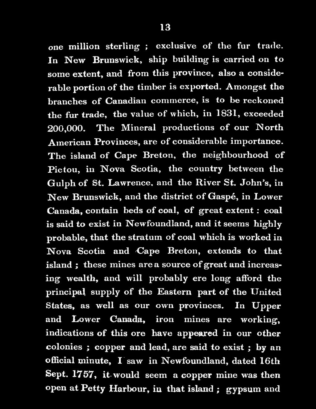 John's, in New Brunswick, and the district of Gaspe, in Lower Canada, contain beds of coal, of great extent : coal is said to exist in Newfoundland, artd it seems highly probable, that the stratum of
