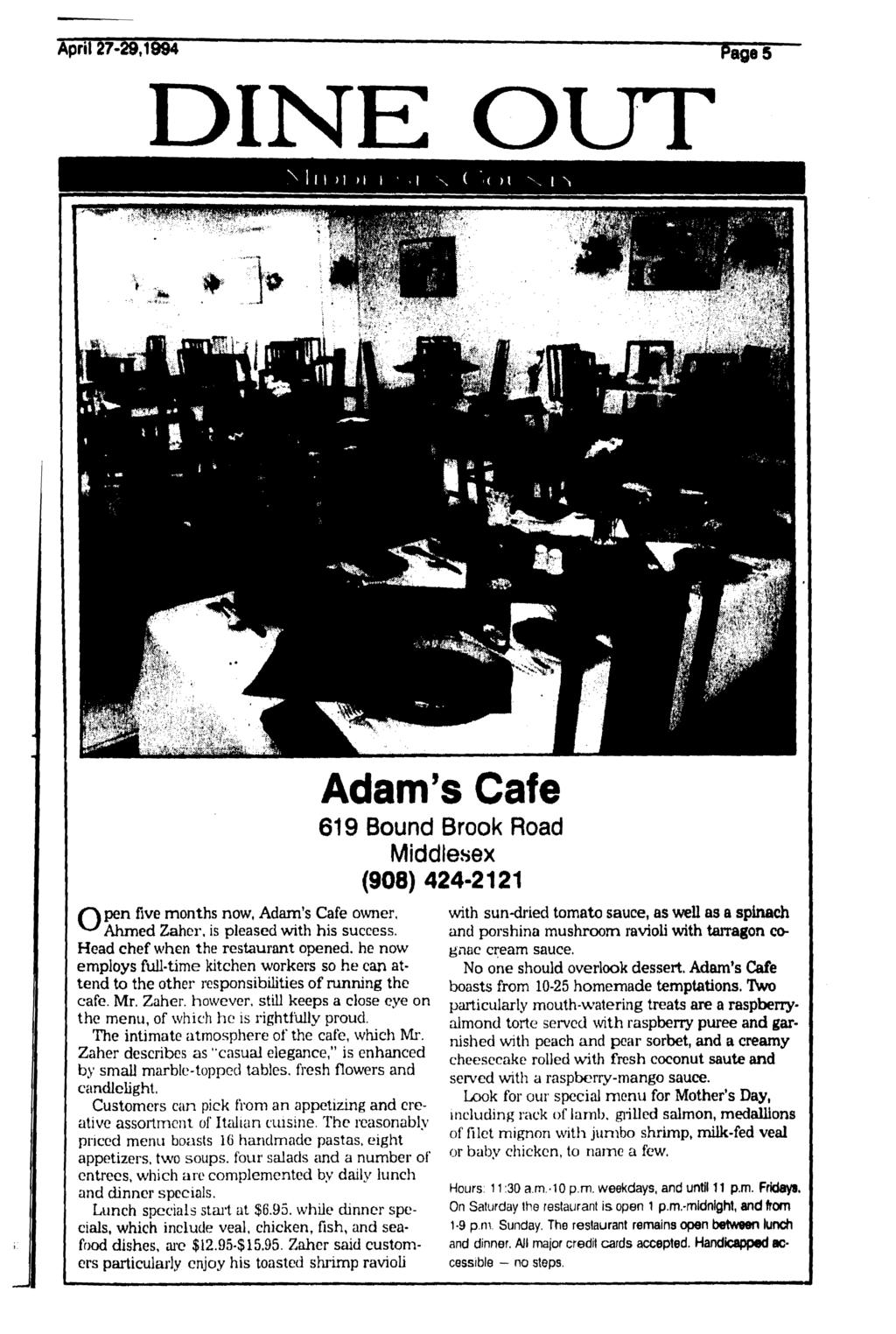 April 27-29,1994 DINE OUT 1 i > i H \n Adam's Cafe 619 Bound Brook Road Middlesex (908) 424-2121 five months now, Adam's Cafe owner, Ahmed Zaher, is pleased with his success.